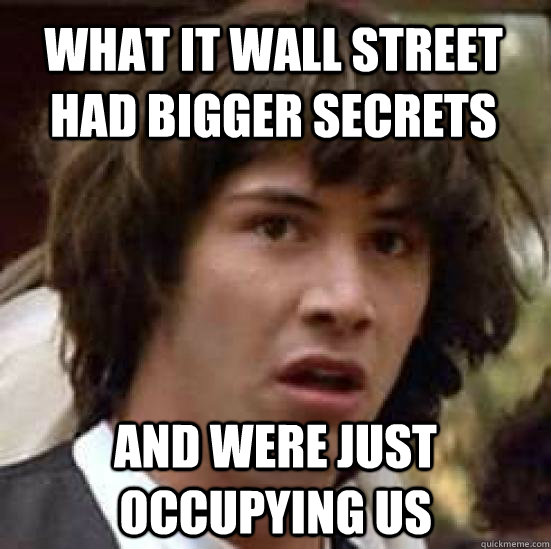 what it wall street had bigger secrets and were just occupying us - what it wall street had bigger secrets and were just occupying us  conspiracy keanu