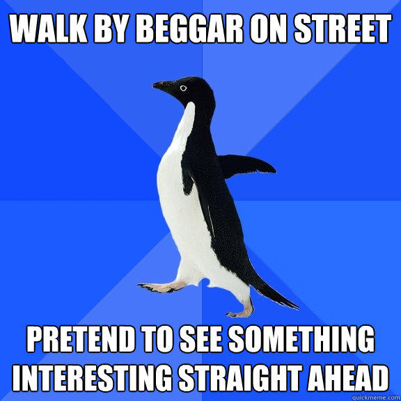 walk by beggar on street pretend to see something interesting straight ahead - walk by beggar on street pretend to see something interesting straight ahead  Socially Awkward Penguin