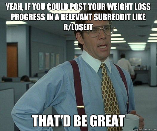 Yeah, if you could post your weight loss progress in a relevant subreddit like r/loseit that'd be great