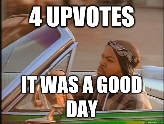 4 upvotes it was a good day