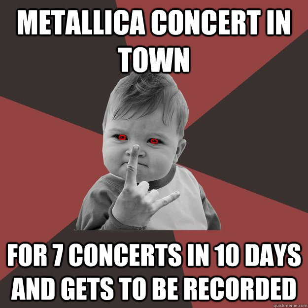 metallica concert in town for 7 concerts in 10 days and gets to be recorded - metallica concert in town for 7 concerts in 10 days and gets to be recorded  Metal Success Kid