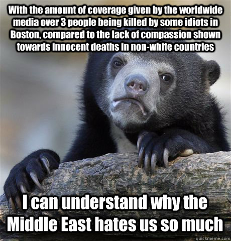 With the amount of coverage given by the worldwide media over 3 people being killed by some idiots in Boston, compared to the lack of compassion shown towards innocent deaths in non-white countries I can understand why the Middle East hates us so much - With the amount of coverage given by the worldwide media over 3 people being killed by some idiots in Boston, compared to the lack of compassion shown towards innocent deaths in non-white countries I can understand why the Middle East hates us so much  Confession Bear