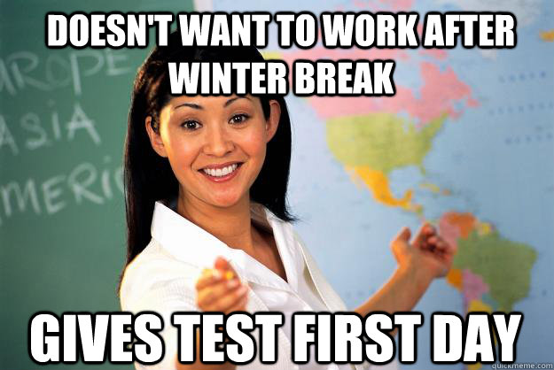 Doesn't want to work after winter break Gives test first day - Doesn't want to work after winter break Gives test first day  Unhelpful High School Teacher