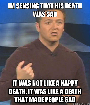 im sensing that his death was sad it was not like a happy death, it was like a death that made people sad - im sensing that his death was sad it was not like a happy death, it was like a death that made people sad  John Edward