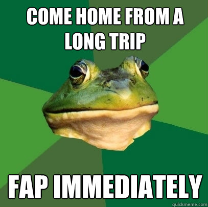 Come home from a long trip Fap immediately - Come home from a long trip Fap immediately  Foul Bachelor Frog