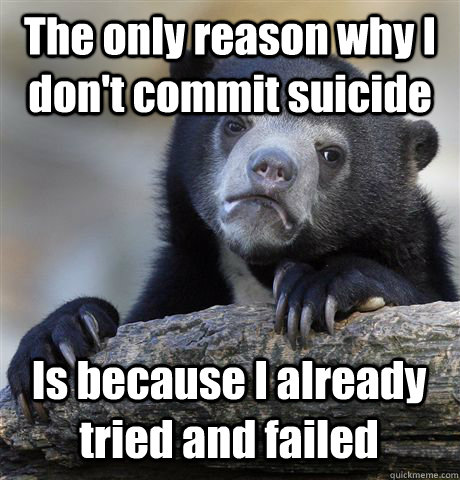 The only reason why I don't commit suicide Is because I already tried and failed - The only reason why I don't commit suicide Is because I already tried and failed  Confession Bear