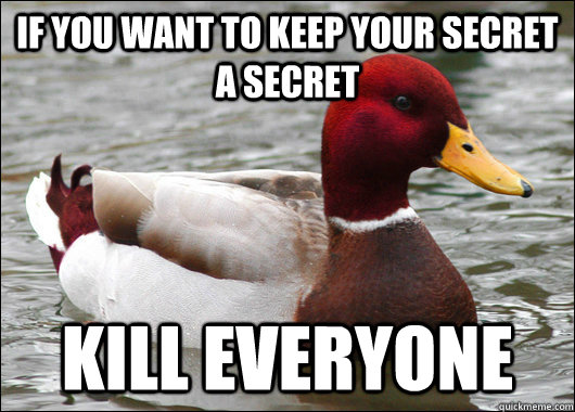 If you want to keep your secret a secret Kill Everyone - If you want to keep your secret a secret Kill Everyone  Malicious Advice Mallard