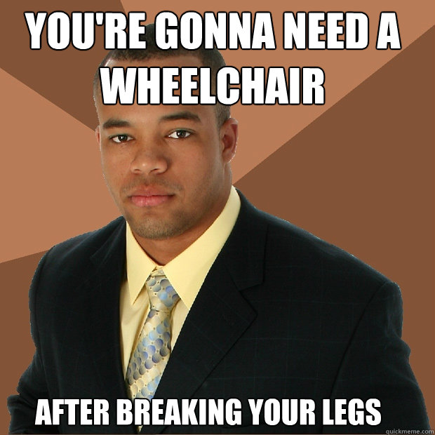After Breaking Your Legs You're Gonna Need A Wheelchair