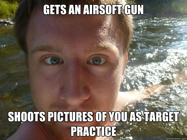 Gets an airsoft gun Shoots pictures of you as target practice
