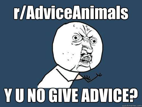 r/AdviceAnimals Y U NO GIVE ADVICE? - r/AdviceAnimals Y U NO GIVE ADVICE?  Y U No