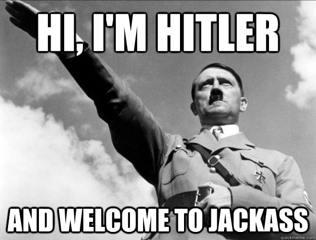 hi, i'm Hitler And welcome to jackass