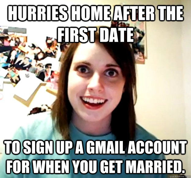 hurries home after the first date to sign up a gmail account for when you get married.  - hurries home after the first date to sign up a gmail account for when you get married.   Overly Attached Girlfriend
