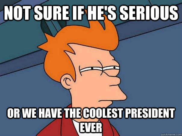 Not sure if he's serious Or we have the coolest president ever - Not sure if he's serious Or we have the coolest president ever  Futurama Fry