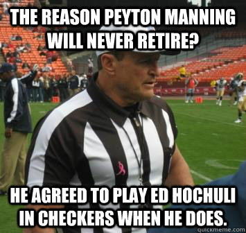 The reason Peyton Manning will never retire? He agreed to play Ed Hochuli in checkers when he does.  Ed Hochuli facts