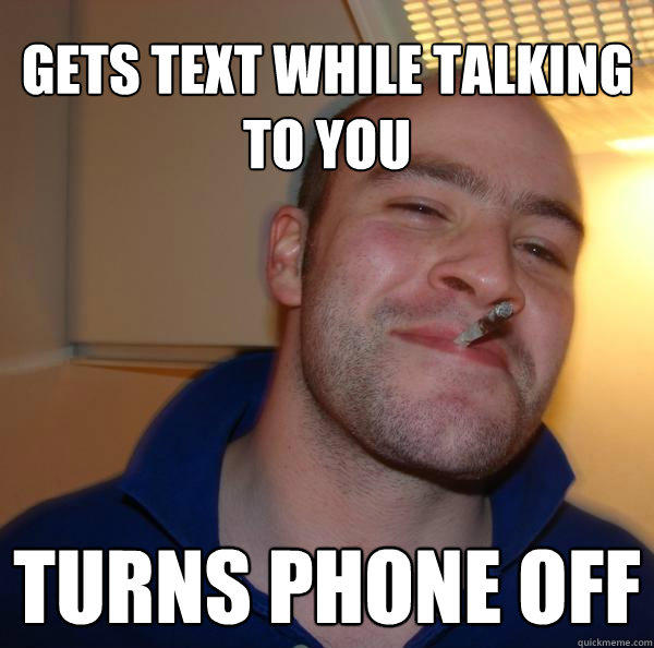 Gets text while talking to you Turns phone off - Gets text while talking to you Turns phone off  Good Guy Greg