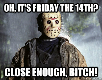 Oh, it's Friday the 14th? Close enough, Bitch! - Oh, it's Friday the 14th? Close enough, Bitch!  Jason Voorhees Friday 14th