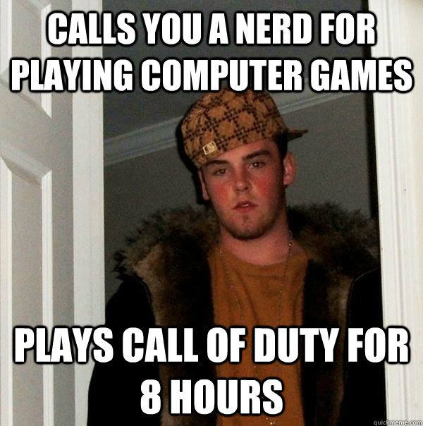 Calls You a Nerd for Playing Computer Games Plays Call of Duty for 8 hours - Calls You a Nerd for Playing Computer Games Plays Call of Duty for 8 hours  Scumbag Steve