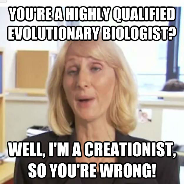 YOU'RE A HIGHLY QUALIFIED EVOLUTIONARY BIOLOGIST? WELL, I'M A CREATIONIST, SO YOU'RE WRONG!