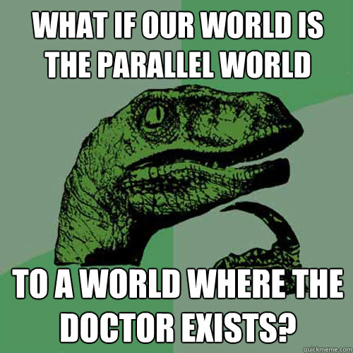 What if our world is the parallel world to a world where the doctor exists? - What if our world is the parallel world to a world where the doctor exists?  Philosoraptor