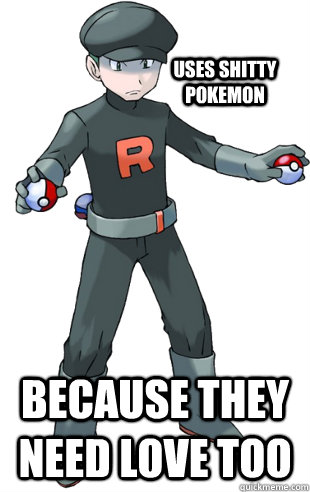 Uses shitty pokemon Because they need love too - Uses shitty pokemon Because they need love too  GGTeamrocket