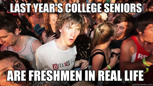 last year's college seniors are freshmen in real life - last year's college seniors are freshmen in real life  Sudden Clarity Clarence