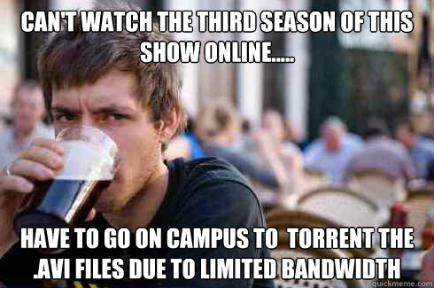 Can't watch the third season of this show online.....  Have to go on campus to  torrent the .avi files due to limited bandwidth