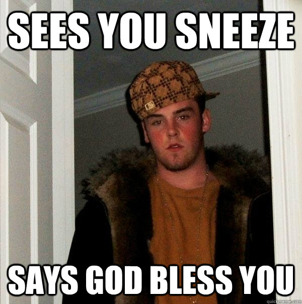 sees You sneeze says god bless you  - sees You sneeze says god bless you   Scumbag Steve
