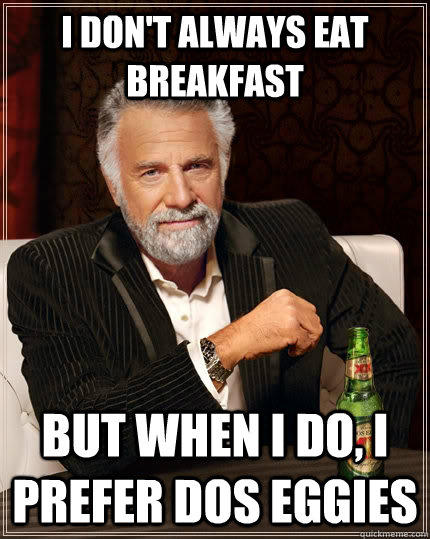 I don't always eat breakfast But when I do, I prefer dos eggies - I don't always eat breakfast But when I do, I prefer dos eggies  The Most Interesting Man In The World