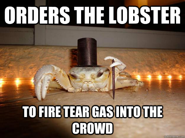 Orders the lobster to fire tear gas into the crowd  Fancy Crab