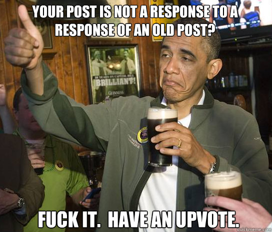 Your post is not a response to a response of an old post? Fuck it.  have an upvote. - Your post is not a response to a response of an old post? Fuck it.  have an upvote.  Upvoting Obama