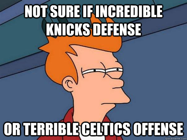 Not sure if incredible knicks defense Or terrible celtics offense - Not sure if incredible knicks defense Or terrible celtics offense  Futurama Fry