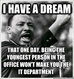 I have a dream that one day, being the youngest person in the office won't make you the IT department
