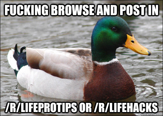 fucking browse and post in /r/lifeprotips or /r/lifehacks - fucking browse and post in /r/lifeprotips or /r/lifehacks  Actual Advice Mallard