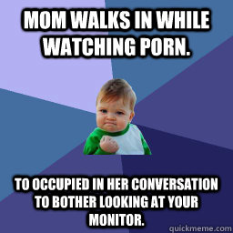 Mom walks in while watching porn. To occupied in her conversation to bother looking at your monitor.   succes kid