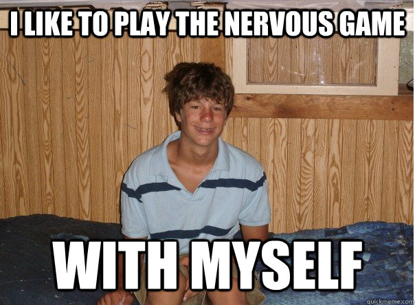 I like to play the nervous game with myself - I like to play the nervous game with myself  No Game Tyler