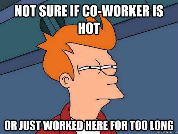 Not sure if co-worker is hot Or just worked here for too long - Not sure if co-worker is hot Or just worked here for too long  Futurama Fry