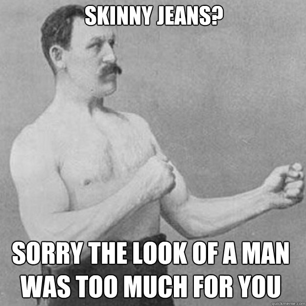 2ff53cef6f81c152c135f17be472e40ae8c9796b13c512448fc175f02b57cefa skinny jeans? sorry the look of a man was too much for you,Skinny Jeans Meme