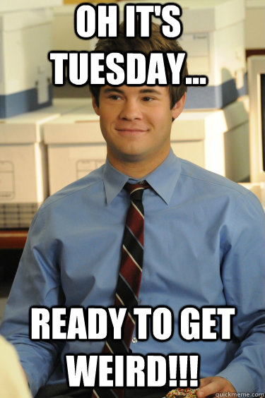 Oh it's Tuesday... Ready to get Weird!!! - Oh it's Tuesday... Ready to get Weird!!!  Adam workaholics