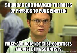 scumbag god changed the rules of physics to punk einstein FALSE. god  does not exist. scientists are just being scientists