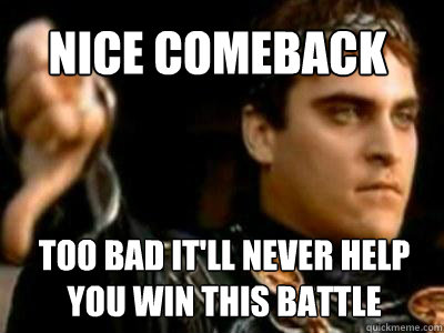 2ff82b24960bce36e34d7d7d4914f78e2a51ea536d3dd2ce01cb066824dd38ef nice comeback too bad it'll never help you win this battle