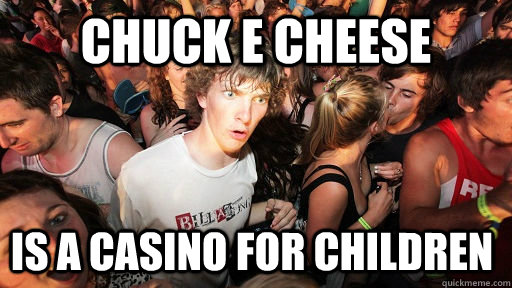 chuck e cheese is a casino for children - chuck e cheese is a casino for children  Sudden Clarity Clarence