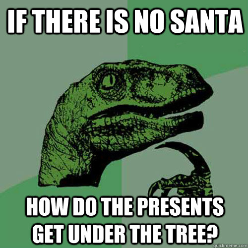 If there is no santa how do the presents get under the tree? - If there is no santa how do the presents get under the tree?  Philosoraptor