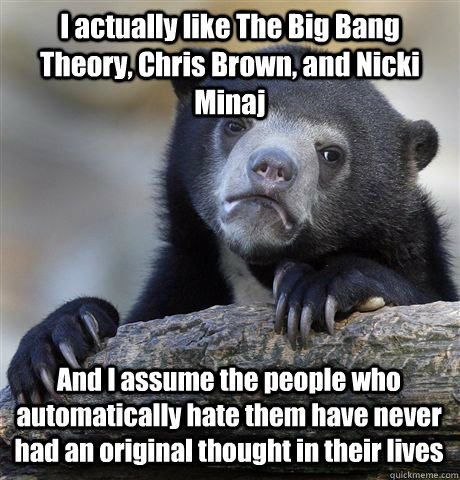 I actually like The Big Bang Theory, Chris Brown, and Nicki Minaj And I assume the people who automatically hate them have never had an original thought in their lives - I actually like The Big Bang Theory, Chris Brown, and Nicki Minaj And I assume the people who automatically hate them have never had an original thought in their lives  Confession Bear