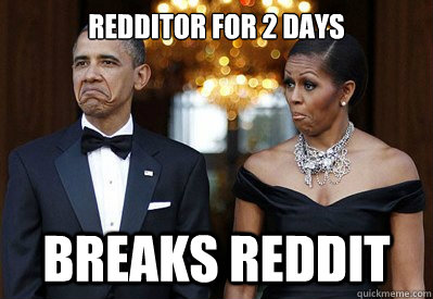 Redditor for 2 days Breaks Reddit - Redditor for 2 days Breaks Reddit  NOT BAD OBAMAS