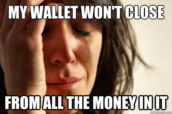 my wallet won't close from all the money in it - my wallet won't close from all the money in it  First World Problems