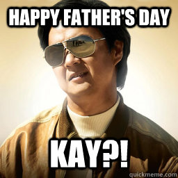 2ffae5d1213b6c522726d8dfe44b9f66ac82088ac166b20a8c568f71b453abbb happy father's day kay?! mr chow quickmeme