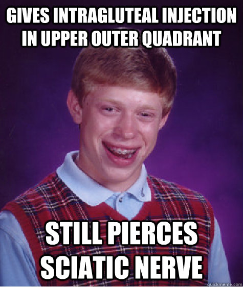 Gives intragluteal injection in upper outer quadrant Still pierces sciatic nerve - Gives intragluteal injection in upper outer quadrant Still pierces sciatic nerve  Bad Luck Brian