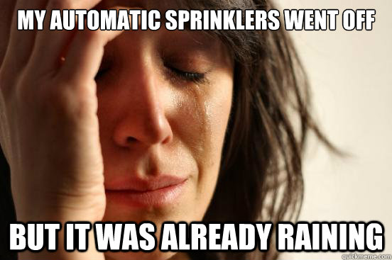 my automatic sprinklers went off but it was already raining - my automatic sprinklers went off but it was already raining  First World Problems