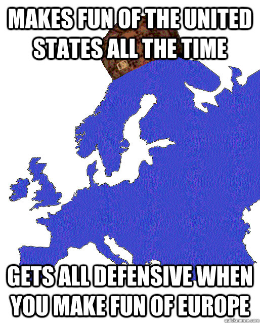 MAKES FUN OF THE UNITED STATES ALL THE TIME GETS ALL DEFENSIVE WHEN YOU MAKE FUN OF EUROPE