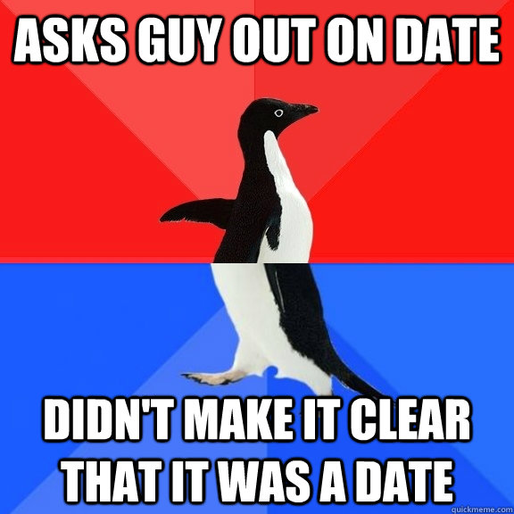 asks guy out on date didn't make it clear that it was a date - asks guy out on date didn't make it clear that it was a date  Socially Awksome Penguin